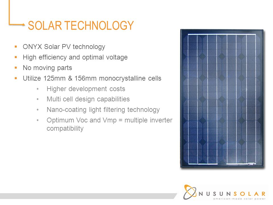 SOLAR TECHNOLOGY  ONYX Solar PV technology  High efficiency and optimal voltage  No moving parts  Utilize 125mm & 156mm monocrystalline cells Higher development costs Multi cell design capabilities Nano-coating light filtering technology Optimum Voc and Vmp = multiple inverter compatibility
