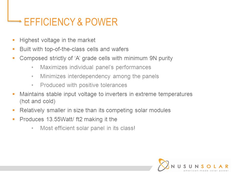 EFFICIENCY & POWER  Highest voltage in the market  Built with top-of-the-class cells and wafers  Composed strictly of 'A' grade cells with minimum 9N purity Maximizes individual panel's performances Minimizes interdependency among the panels Produced with positive tolerances  Maintains stable input voltage to inverters in extreme temperatures (hot and cold)  Relatively smaller in size than its competing solar modules  Produces 13.55Watt/ ft2 making it the Most efficient solar panel in its class!