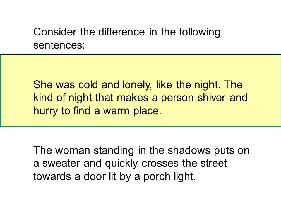 Consider the difference in the following sentences: She was cold and lonely, like the night.