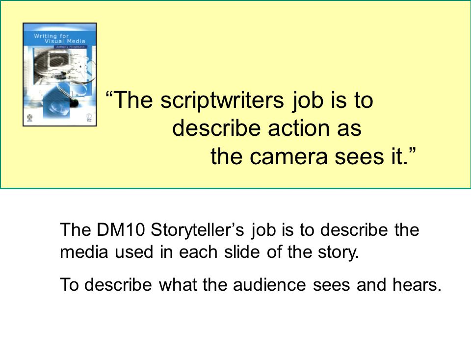 The scriptwriters job is to describe action as the camera sees it. The DM10 Storyteller's job is to describe the media used in each slide of the story.