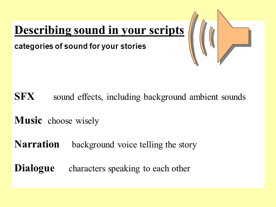 Describing sound in your scripts categories of sound for your stories SFX sound effects, including background ambient sounds Music choose wisely Narration background voice telling the story Dialogue characters speaking to each other