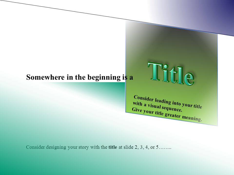 Somewhere in the beginning is a Consider designing your story with the title at slide 2, 3, 4, or 5……..