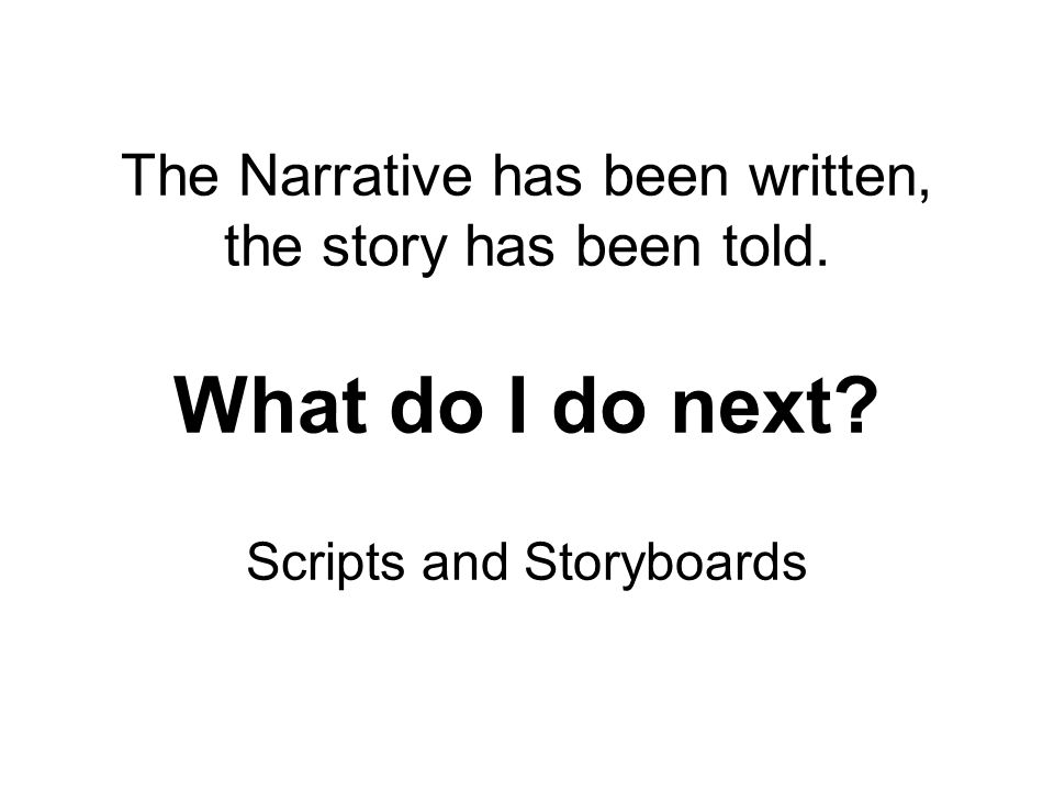 The Narrative has been written, the story has been told. What do I do next? Scripts and Storyboards