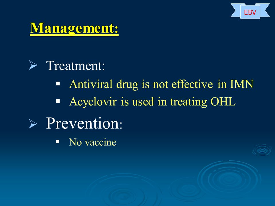   Treatment:   Antiviral drug is not effective in IMN   Acyclovir is used in treating OHL   Prevention :   No vaccine Management : EBV