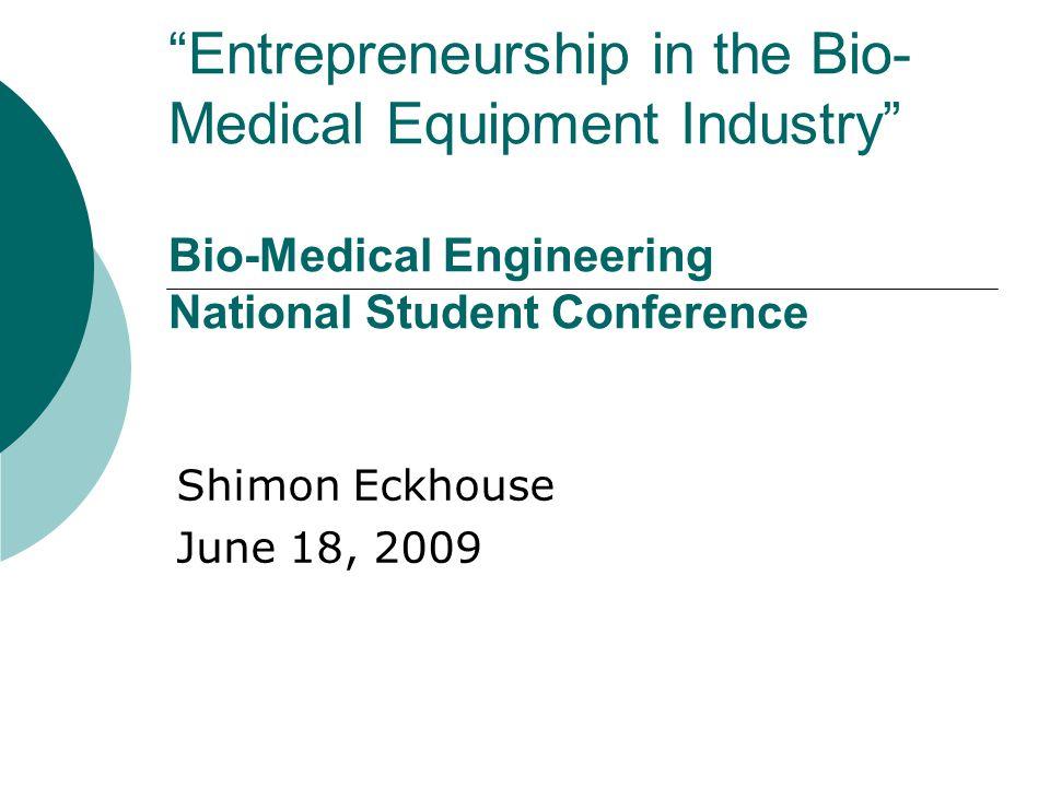 Entrepreneurship in the Bio- Medical Equipment Industry Bio-Medical Engineering National Student Conference Shimon Eckhouse June 18, 2009
