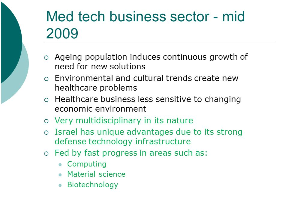 Med tech business sector - mid 2009  Ageing population induces continuous growth of need for new solutions  Environmental and cultural trends create