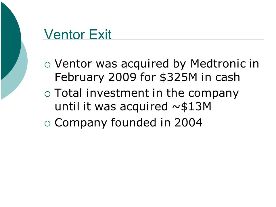 Ventor Exit  Ventor was acquired by Medtronic in February 2009 for $325M in cash  Total investment in the company until it was acquired ~$13M  Comp