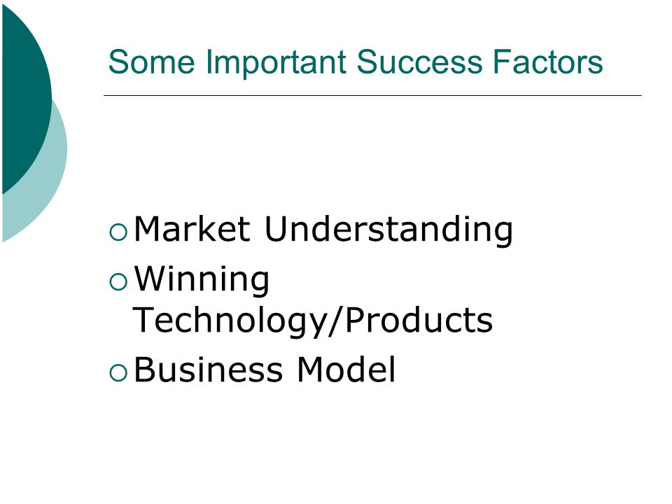 Some Important Success Factors  Market Understanding  Winning Technology/Products  Business Model