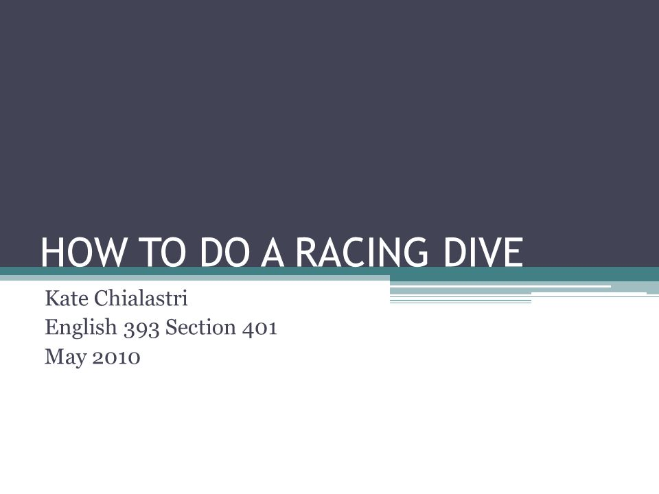 HOW TO DO A RACING DIVE Kate Chialastri English 393 Section 401 May 2010