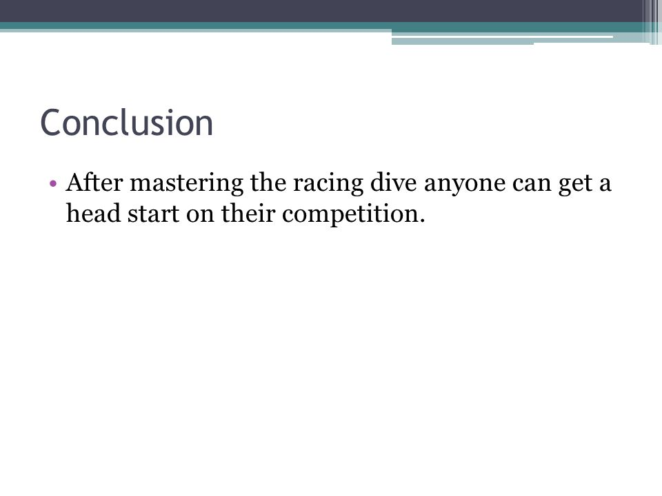 Conclusion After mastering the racing dive anyone can get a head start on their competition.