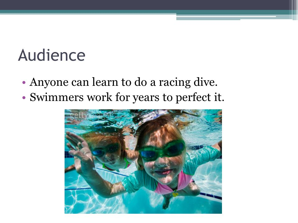 Audience Anyone can learn to do a racing dive. Swimmers work for years to perfect it.