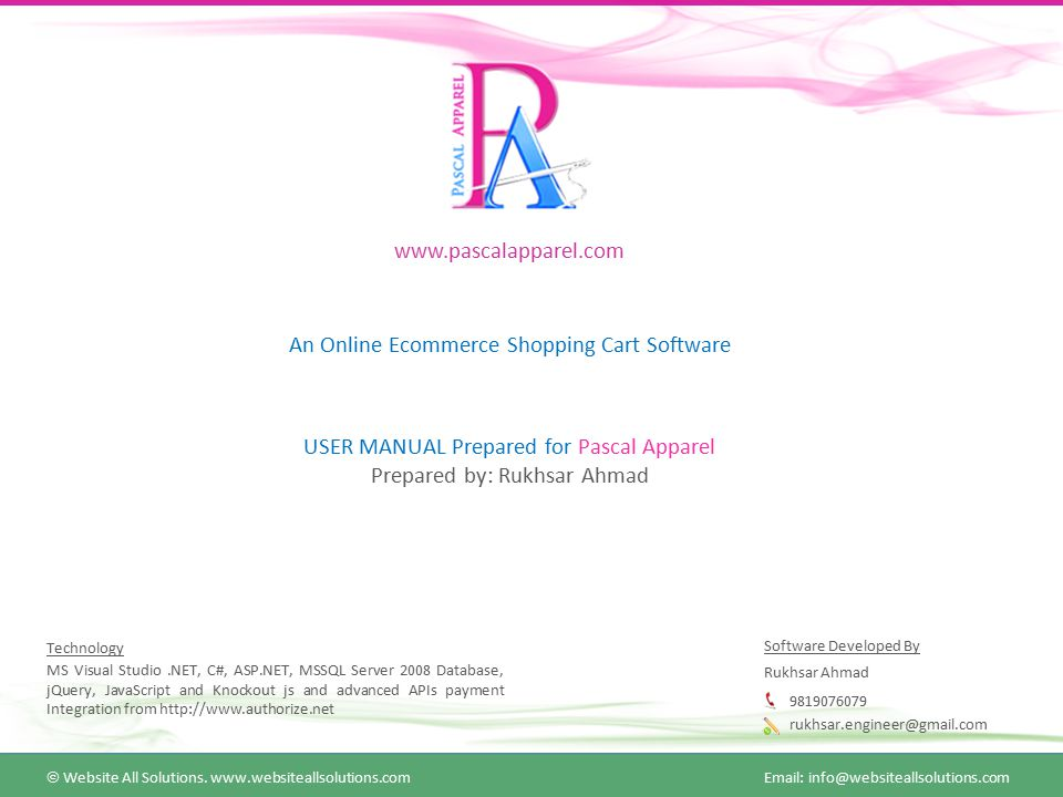 www.pascalapparel.com An Online Ecommerce Shopping Cart Software USER MANUAL Prepared for Pascal Apparel Prepared by: Rukhsar Ahmad Technology MS Visual Studio.NET, C#, ASP.NET, MSSQL Server 2008 Database, jQuery, JavaScript and Knockout js and advanced APIs payment Integration from http://www.authorize.net Software Developed By Rukhsar Ahmad 9819076079 rukhsar.engineer@gmail.com  Website All Solutions.