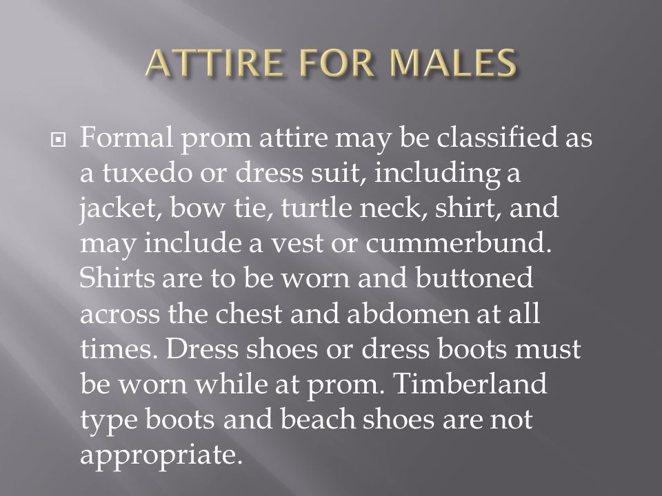  Formal prom attire may be classified as a tuxedo or dress suit, including a jacket, bow tie, turtle neck, shirt, and may include a vest or cummerbund.