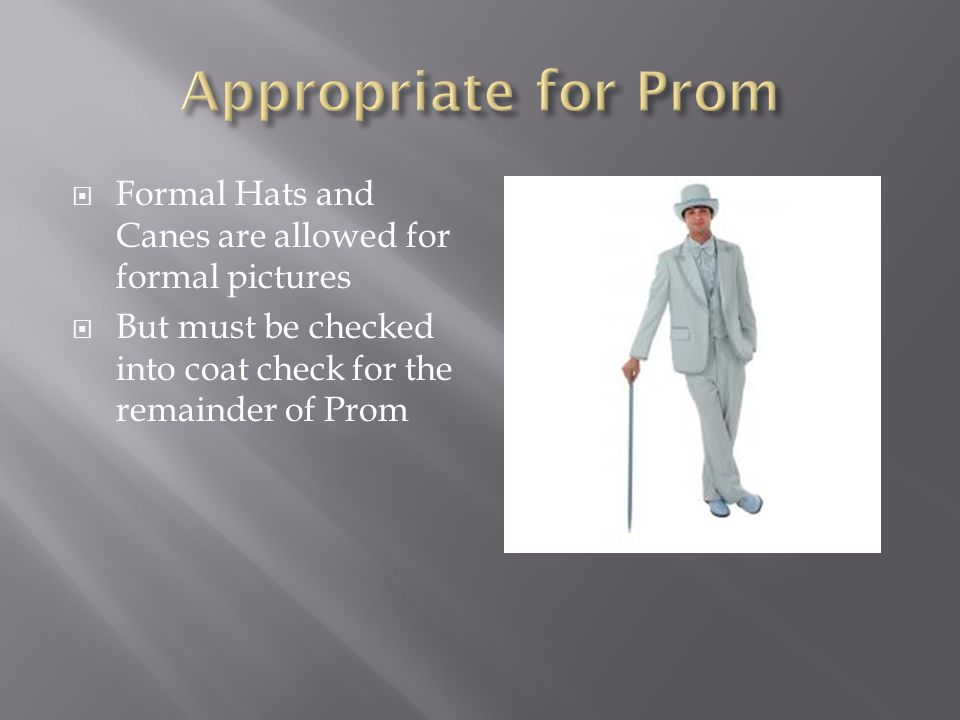  Formal Hats and Canes are allowed for formal pictures  But must be checked into coat check for the remainder of Prom