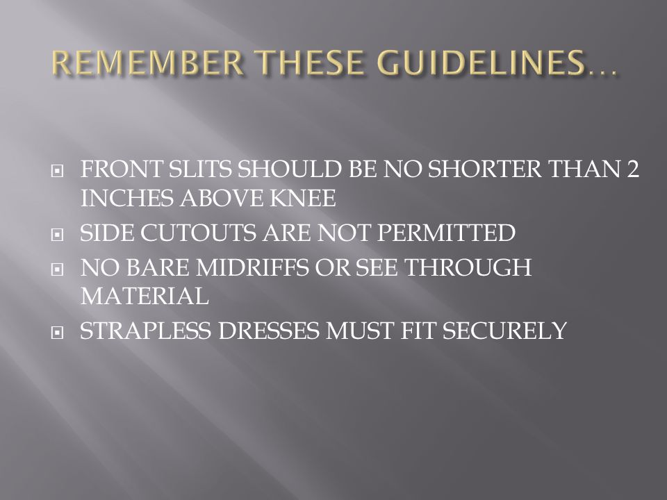  FRONT SLITS SHOULD BE NO SHORTER THAN 2 INCHES ABOVE KNEE  SIDE CUTOUTS ARE NOT PERMITTED  NO BARE MIDRIFFS OR SEE THROUGH MATERIAL  STRAPLESS DRESSES MUST FIT SECURELY