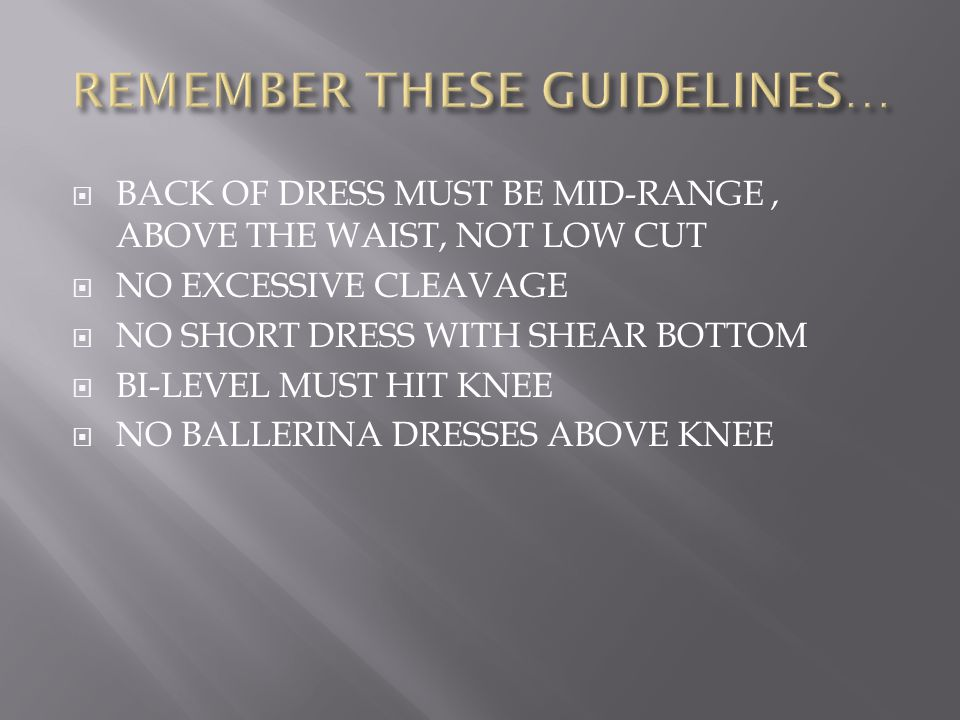  BACK OF DRESS MUST BE MID-RANGE, ABOVE THE WAIST, NOT LOW CUT  NO EXCESSIVE CLEAVAGE  NO SHORT DRESS WITH SHEAR BOTTOM  BI-LEVEL MUST HIT KNEE  NO BALLERINA DRESSES ABOVE KNEE