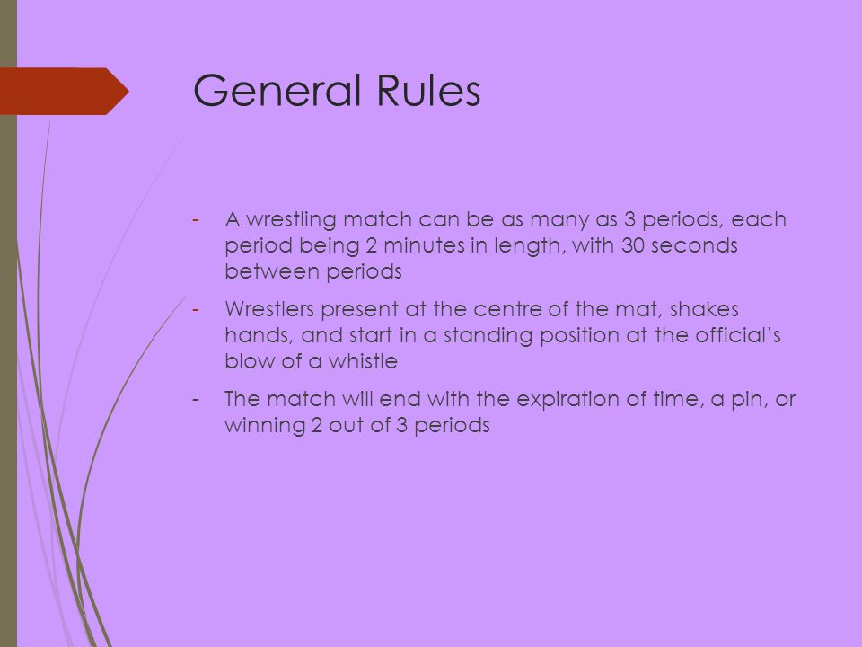 General Rules -A wrestling match can be as many as 3 periods, each period being 2 minutes in length, with 30 seconds between periods -Wrestlers present at the centre of the mat, shakes hands, and start in a standing position at the official's blow of a whistle -The match will end with the expiration of time, a pin, or winning 2 out of 3 periods