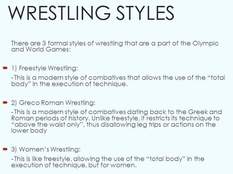 WRESTLING STYLES There are 3 formal styles of wrestling that are a part of the Olympic and World Games:  1) Freestyle Wrestling: -This is a modern style of combatives that allows the use of the total body in the execution of technique.