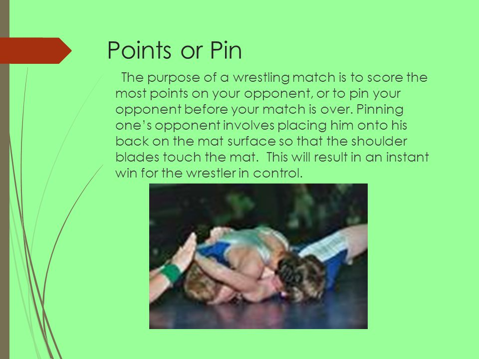 Points or Pin The purpose of a wrestling match is to score the most points on your opponent, or to pin your opponent before your match is over.