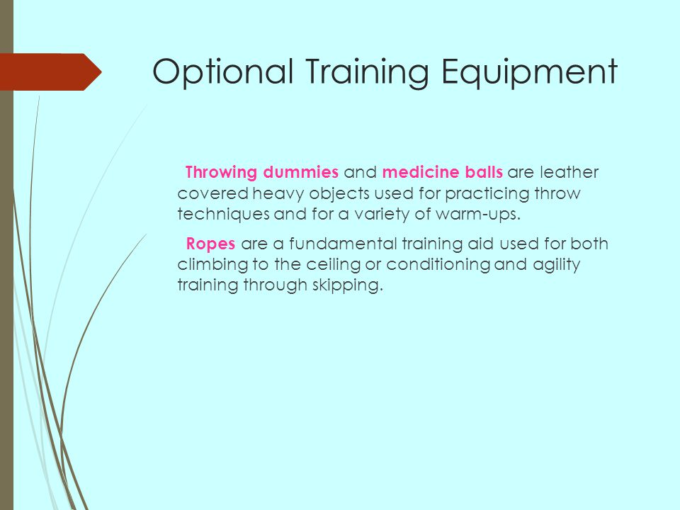 Optional Training Equipment Throwing dummies and medicine balls are leather covered heavy objects used for practicing throw techniques and for a variety of warm-ups.