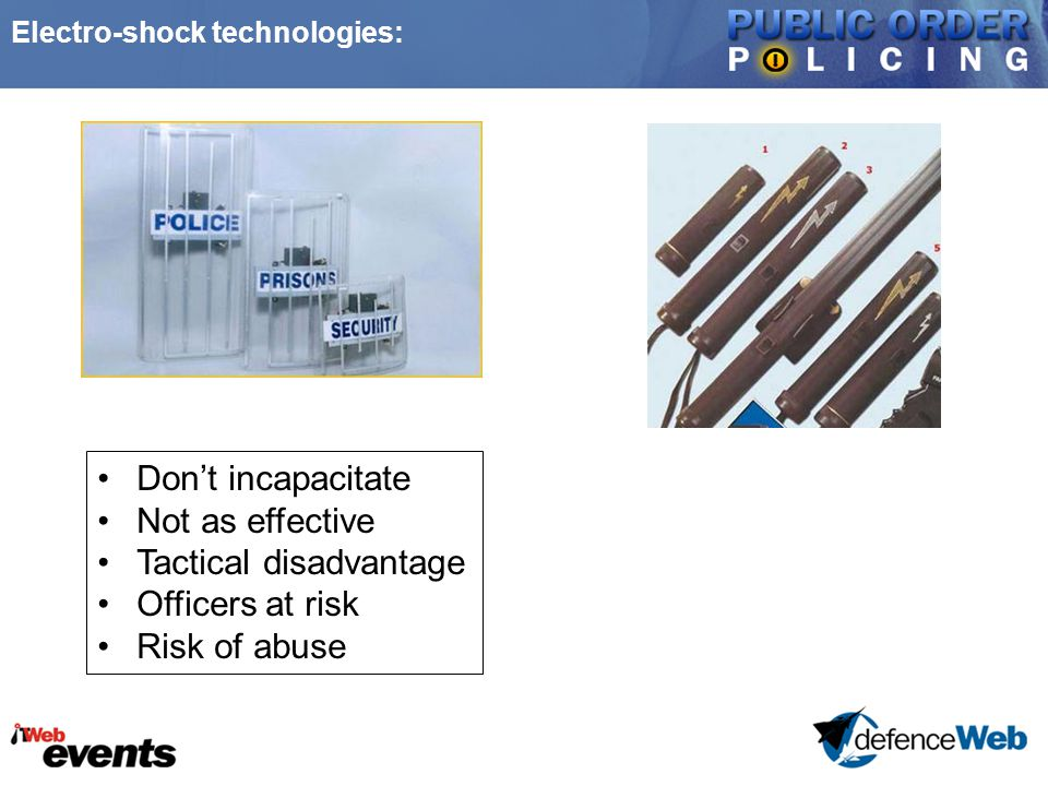Electro-shock technologies: Don't incapacitate Not as effective Tactical disadvantage Officers at risk Risk of abuse