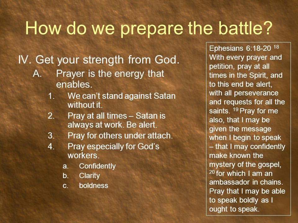 How do we prepare the battle? IV. Get your strength from God. A.Prayer is the energy that enables. 1.We can't stand against Satan without it. 2.Pray a