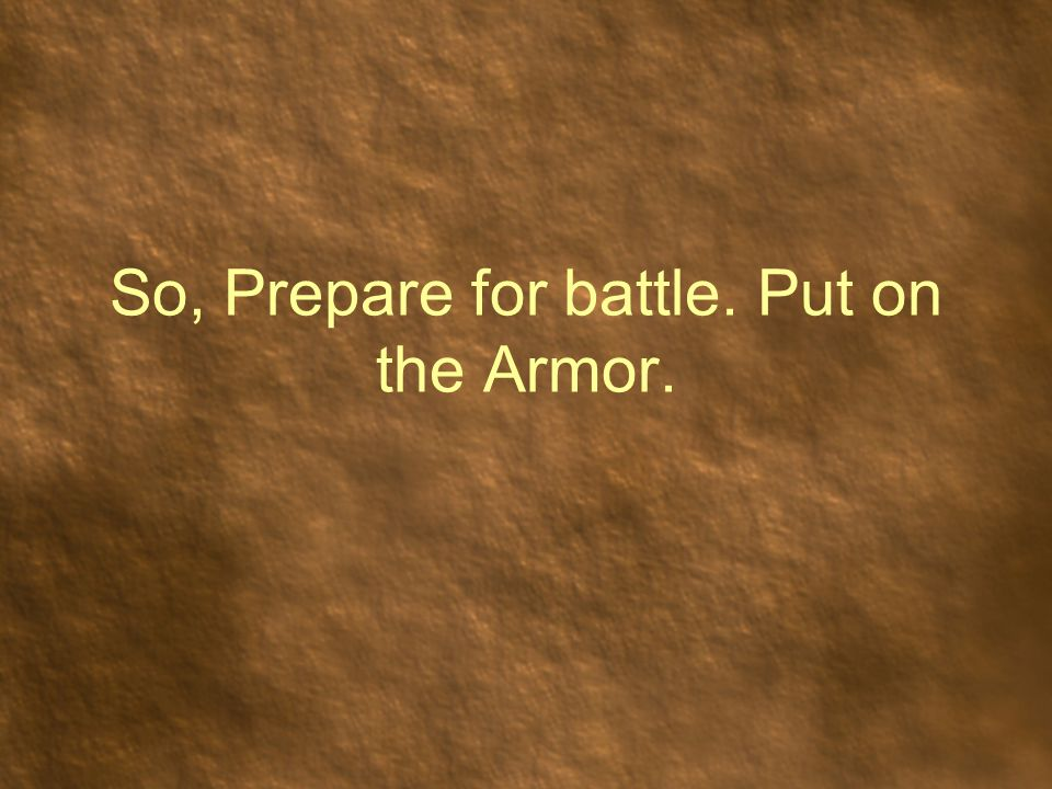 So, Prepare for battle. Put on the Armor.