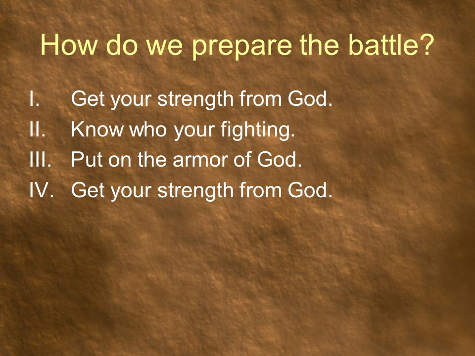 How do we prepare the battle? I.Get your strength from God. II.Know who your fighting. III.Put on the armor of God. IV.Get your strength from God.
