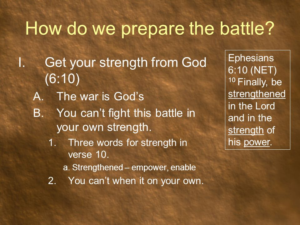 How do we prepare the battle? I.Get your strength from God (6:10) A.The war is God's B.You can't fight this battle in your own strength. 1.Three words