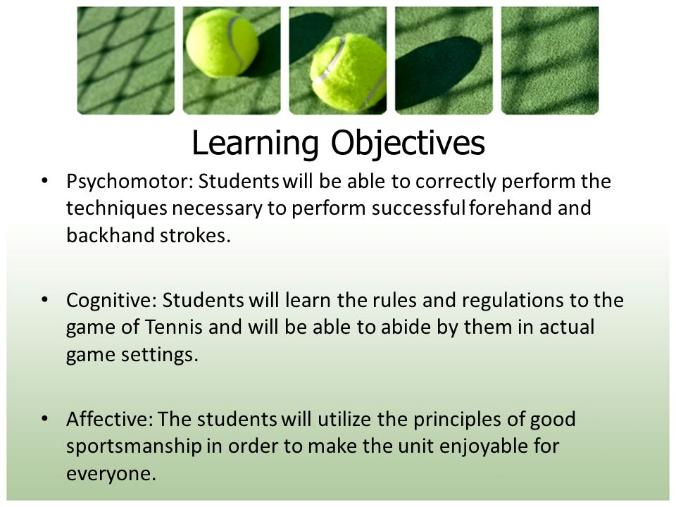 Learning Objectives Psychomotor: Students will be able to correctly perform the techniques necessary to perform successful forehand and backhand strokes.