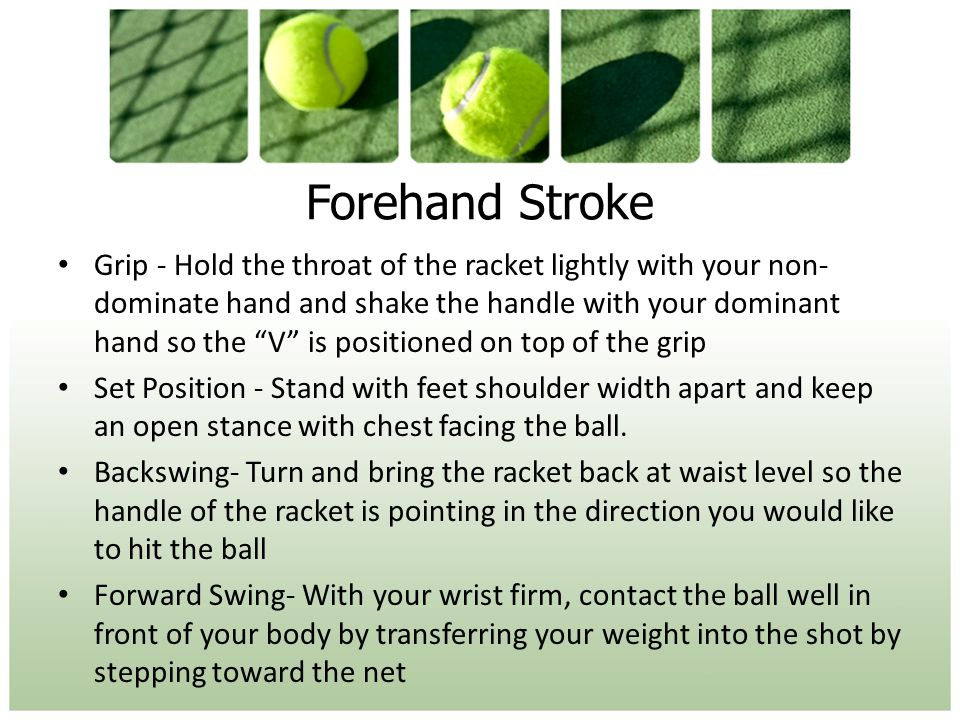 Forehand Stroke Grip - Hold the throat of the racket lightly with your non- dominate hand and shake the handle with your dominant hand so the V is positioned on top of the grip Set Position - Stand with feet shoulder width apart and keep an open stance with chest facing the ball.
