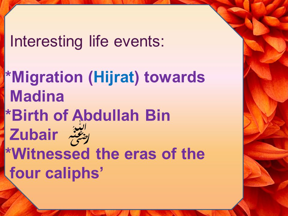 Interesting life events: *Migration (Hijrat) towards Madina *Birth of Abdullah Bin Zubair *Witnessed the eras of the four caliphs'