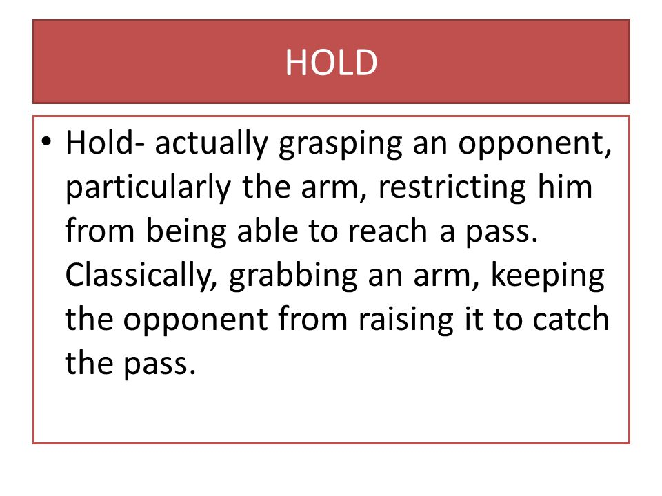 HOLD Hold- actually grasping an opponent, particularly the arm, restricting him from being able to reach a pass.