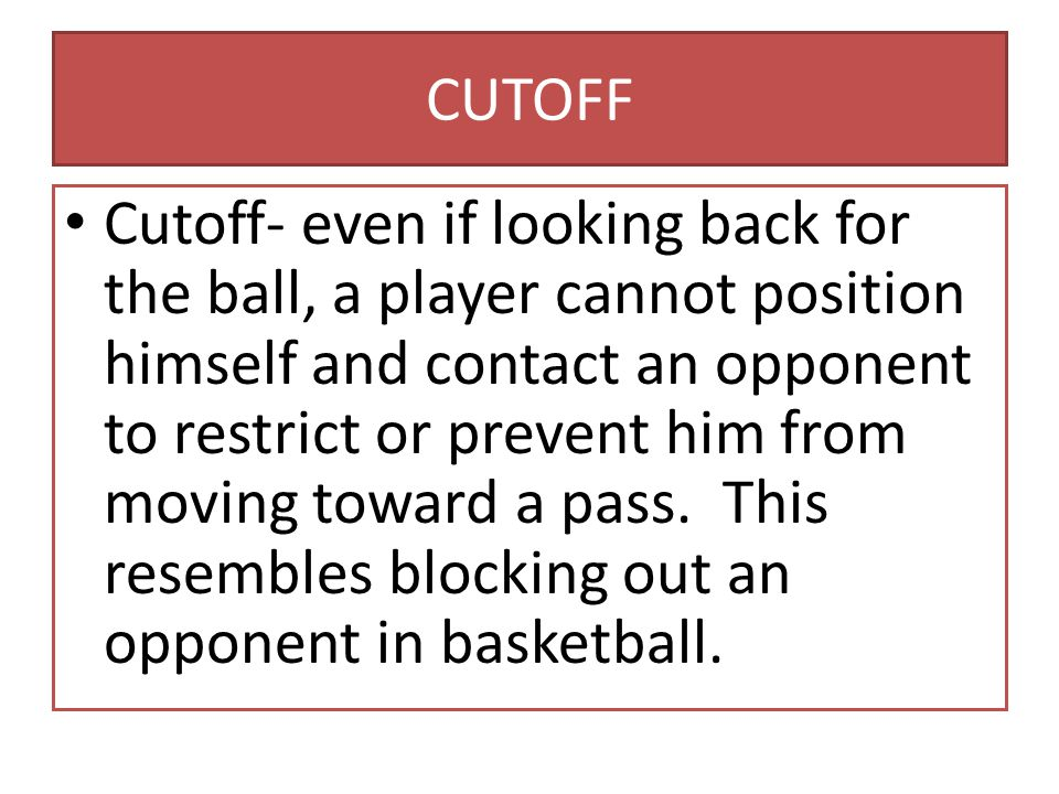 CUTOFF Cutoff- even if looking back for the ball, a player cannot position himself and contact an opponent to restrict or prevent him from moving toward a pass.