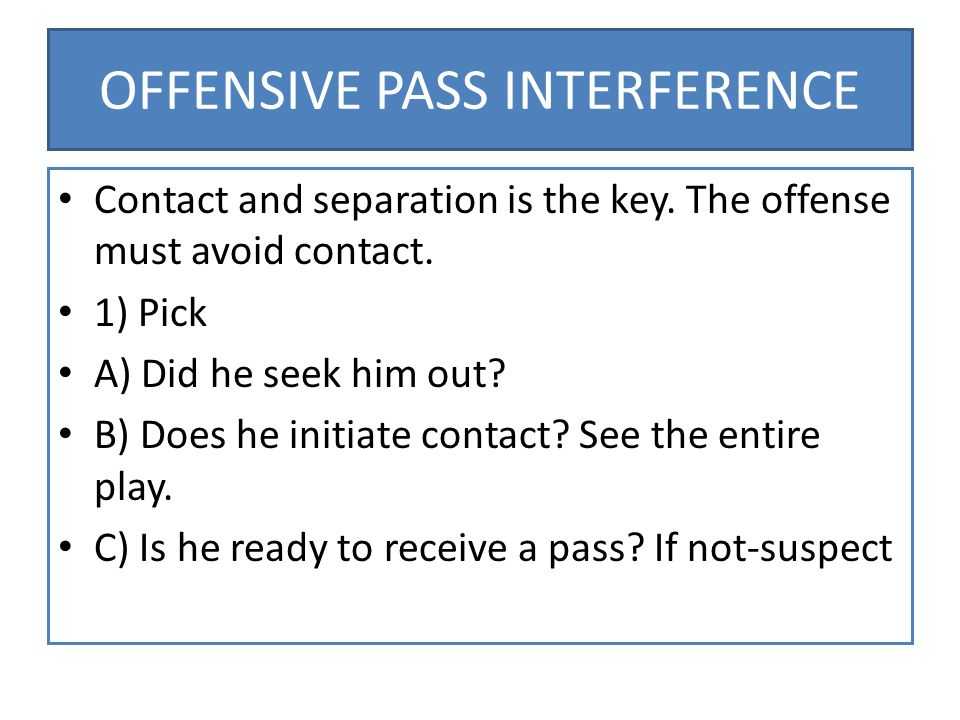 OFFENSIVE PASS INTERFERENCE Contact and separation is the key.