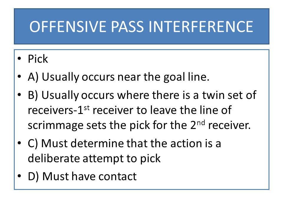 OFFENSIVE PASS INTERFERENCE Pick A) Usually occurs near the goal line.