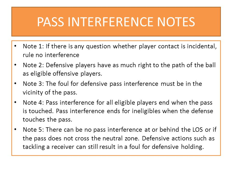 PASS INTERFERENCE NOTES Note 1: If there is any question whether player contact is incidental, rule no interference Note 2: Defensive players have as much right to the path of the ball as eligible offensive players.