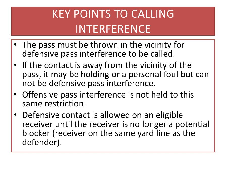 KEY POINTS TO CALLING INTERFERENCE The pass must be thrown in the vicinity for defensive pass interference to be called.