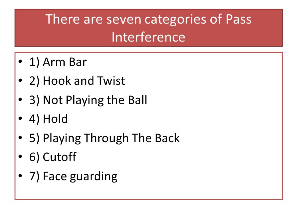 There are seven categories of Pass Interference 1) Arm Bar 2) Hook and Twist 3) Not Playing the Ball 4) Hold 5) Playing Through The Back 6) Cutoff 7) Face guarding