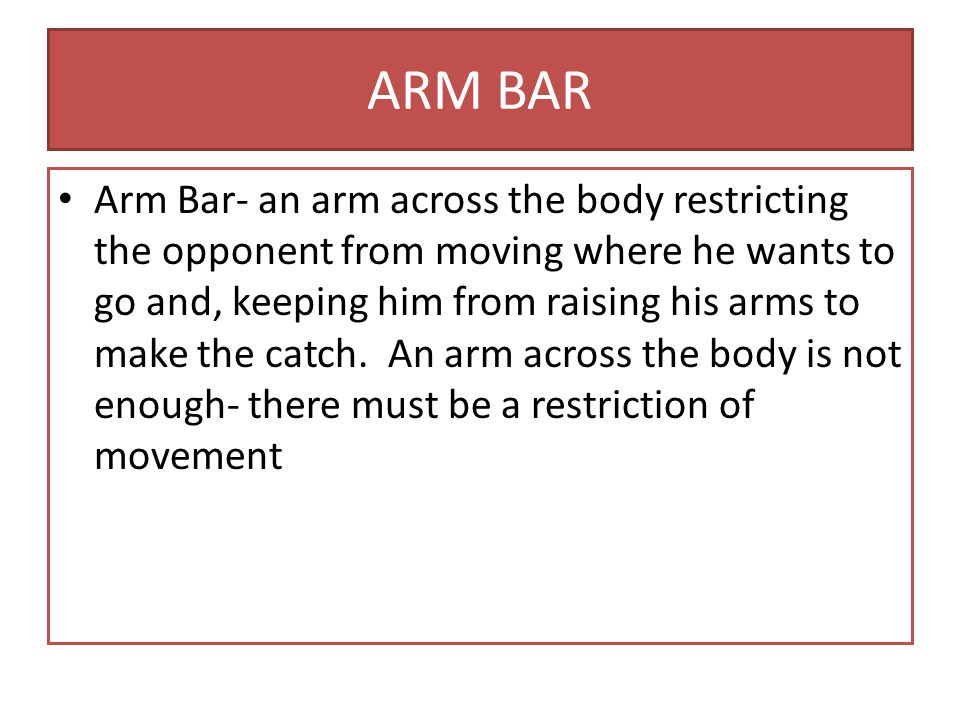 ARM BAR Arm Bar- an arm across the body restricting the opponent from moving where he wants to go and, keeping him from raising his arms to make the catch.