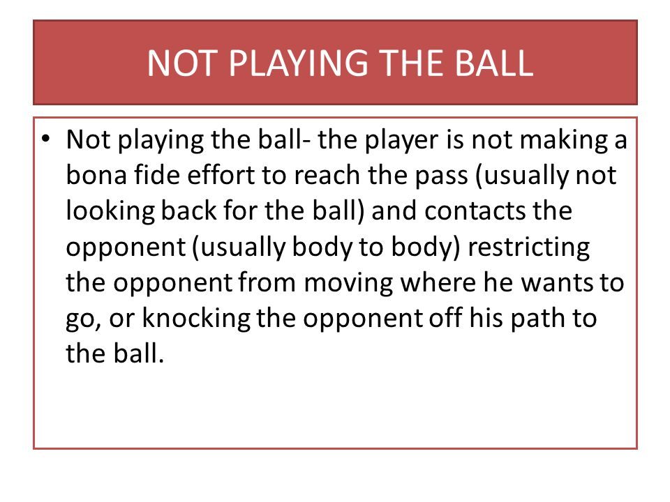 NOT PLAYING THE BALL Not playing the ball- the player is not making a bona fide effort to reach the pass (usually not looking back for the ball) and contacts the opponent (usually body to body) restricting the opponent from moving where he wants to go, or knocking the opponent off his path to the ball.
