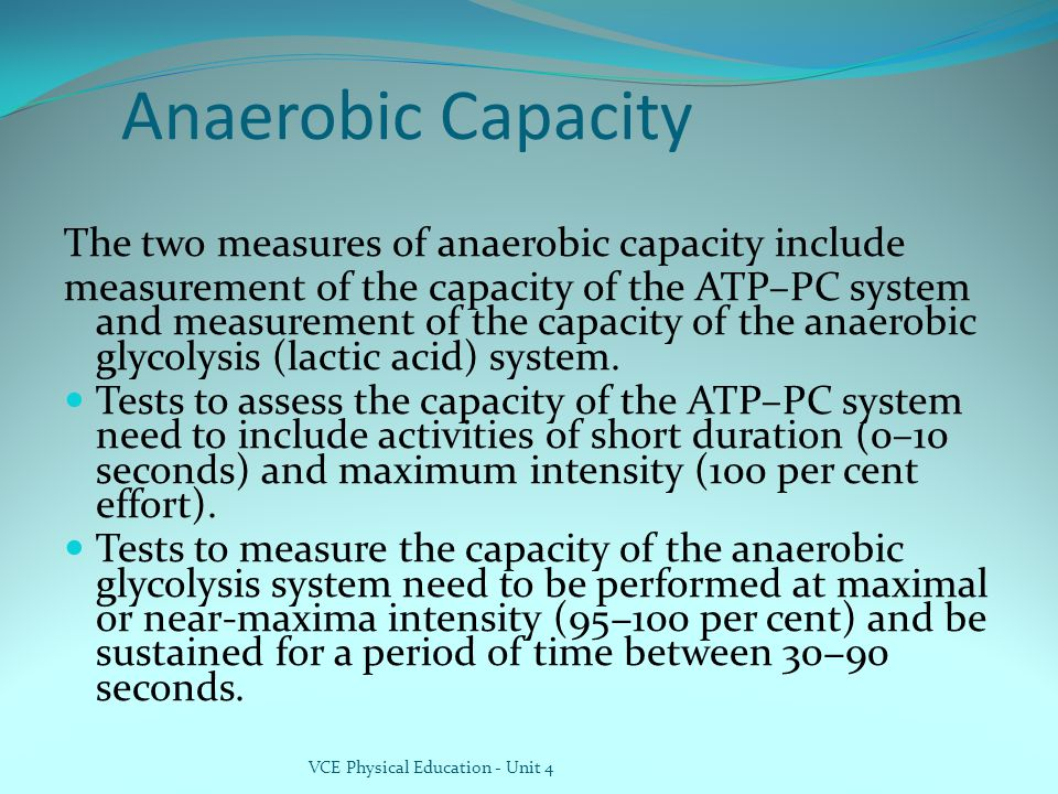 Anaerobic Capacity The two measures of anaerobic capacity include measurement of the capacity of the ATP–PC system and measurement of the capacity of the anaerobic glycolysis (lactic acid) system.