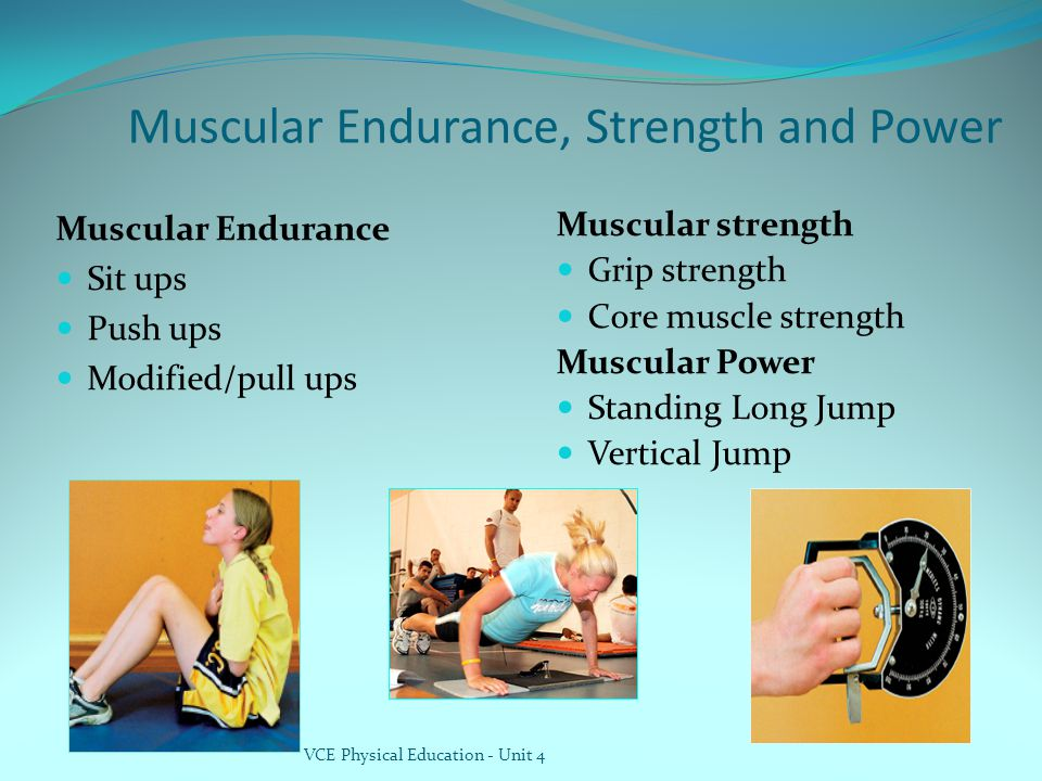 Muscular Endurance, Strength and Power Muscular Endurance Sit ups Push ups Modified/pull ups Muscular strength Grip strength Core muscle strength Musc