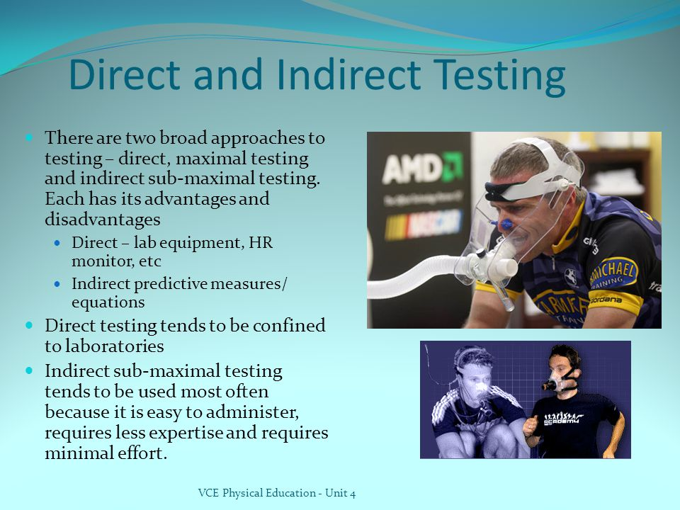 Direct and Indirect Testing There are two broad approaches to testing – direct, maximal testing and indirect sub-maximal testing. Each has its advanta