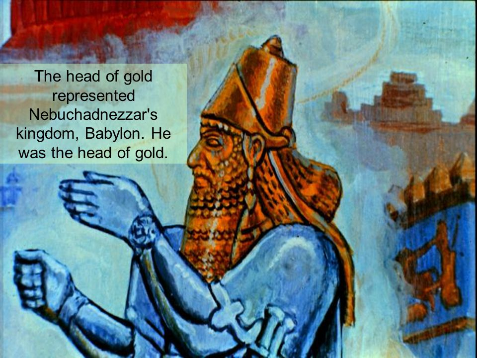 The head of gold represented Nebuchadnezzar s kingdom, Babylon. He was the head of gold.