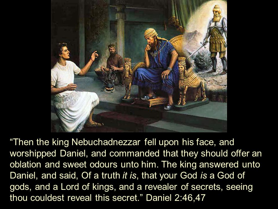 Then the king Nebuchadnezzar fell upon his face, and worshipped Daniel, and commanded that they should offer an oblation and sweet odours unto him.