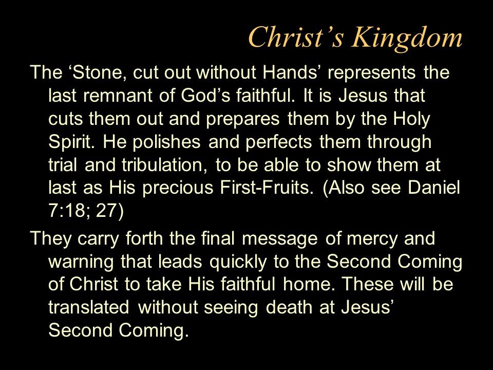 Christ's Kingdom The 'Stone, cut out without Hands' represents the last remnant of God's faithful.