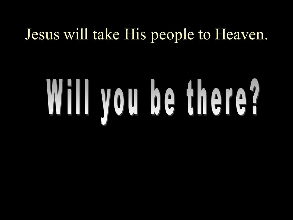 Jesus will take His people to Heaven.