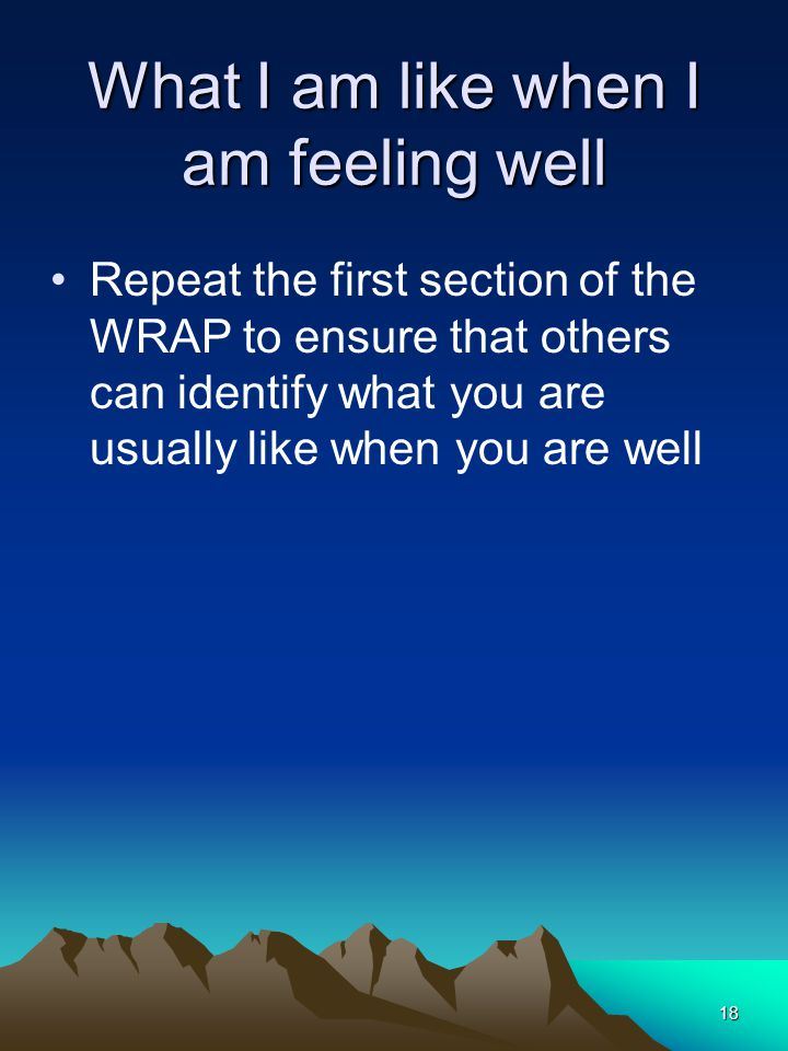 18 What I am like when I am feeling well Repeat the first section of the WRAP to ensure that others can identify what you are usually like when you are well