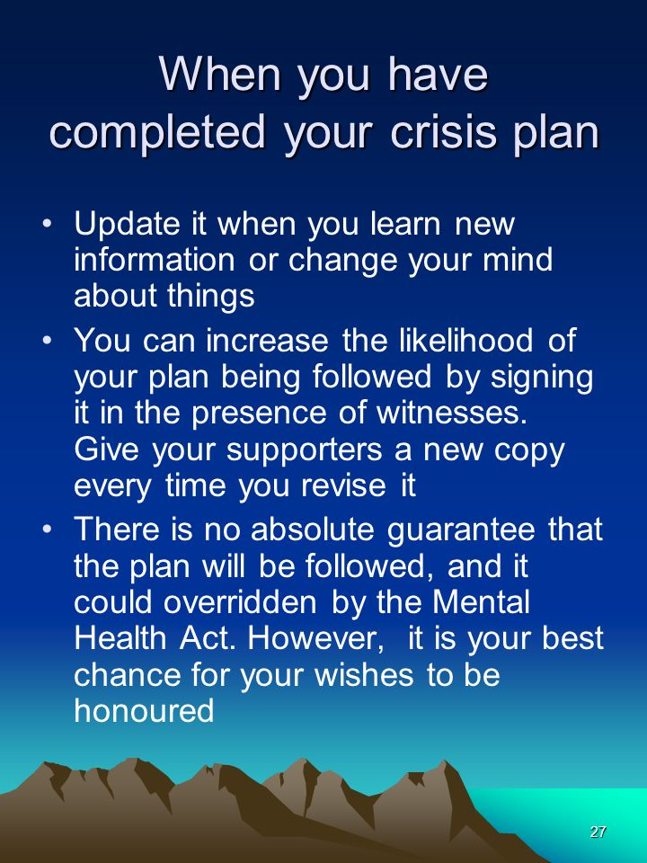 27 When you have completed your crisis plan Update it when you learn new information or change your mind about things You can increase the likelihood of your plan being followed by signing it in the presence of witnesses.